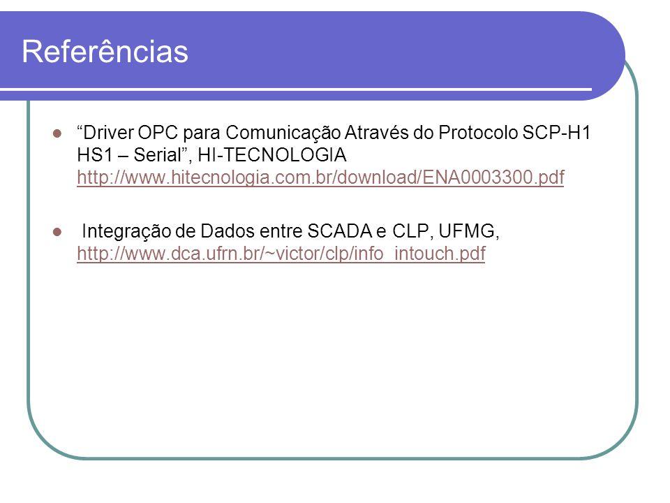 Referências Driver OPC para Comunicação Através do Protocolo SCP-H1 HS1 – Serial, HI-TECNOLOGIA http://www.hitecnologia.com.br/download/ENA0003300.pdf http://www.hitecnologia.com.br/download/ENA0003300.pdf Integração de Dados entre SCADA e CLP, UFMG, http://www.dca.ufrn.br/~victor/clp/info_intouch.pdf http://www.dca.ufrn.br/~victor/clp/info_intouch.pdf