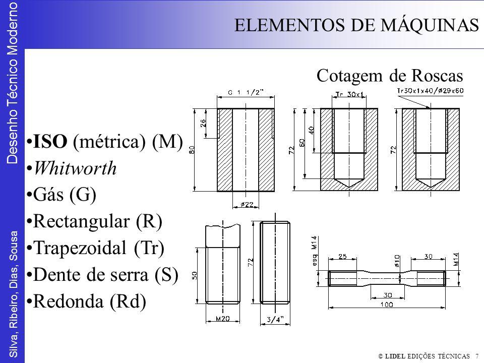 Silva, Ribeiro, Dias, Sousa Desenho Técnico Moderno ELEMENTOS DE MÁQUINAS © LIDEL EDIÇÕES TÉCNICAS 7 Cotagem de Roscas ISO (métrica) (M) Whitworth Gás