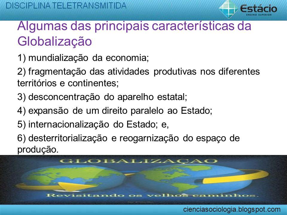 Algumas das principais características da Globalização 1) mundialização da economia; 2) fragmentação das atividades produtivas nos diferentes territór