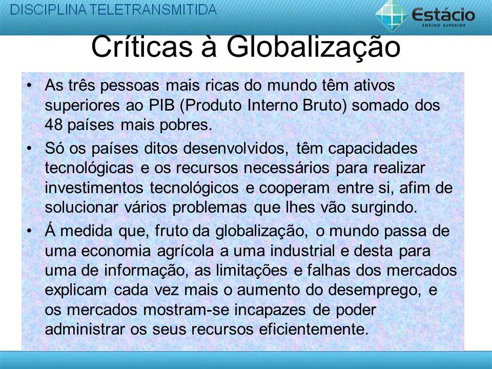 Críticas à Globalização As três pessoas mais ricas do mundo têm ativos superiores ao PIB (Produto Interno Bruto) somado dos 48 países mais pobres. Só