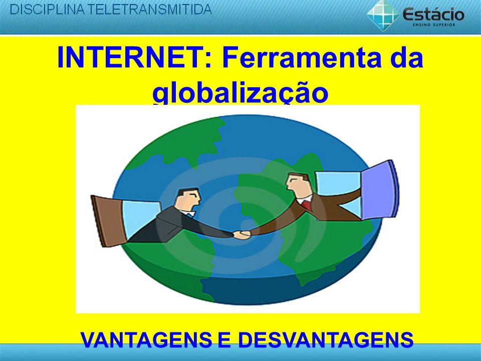 INTERNET: Ferramenta da globalização VANTAGENS E DESVANTAGENS
