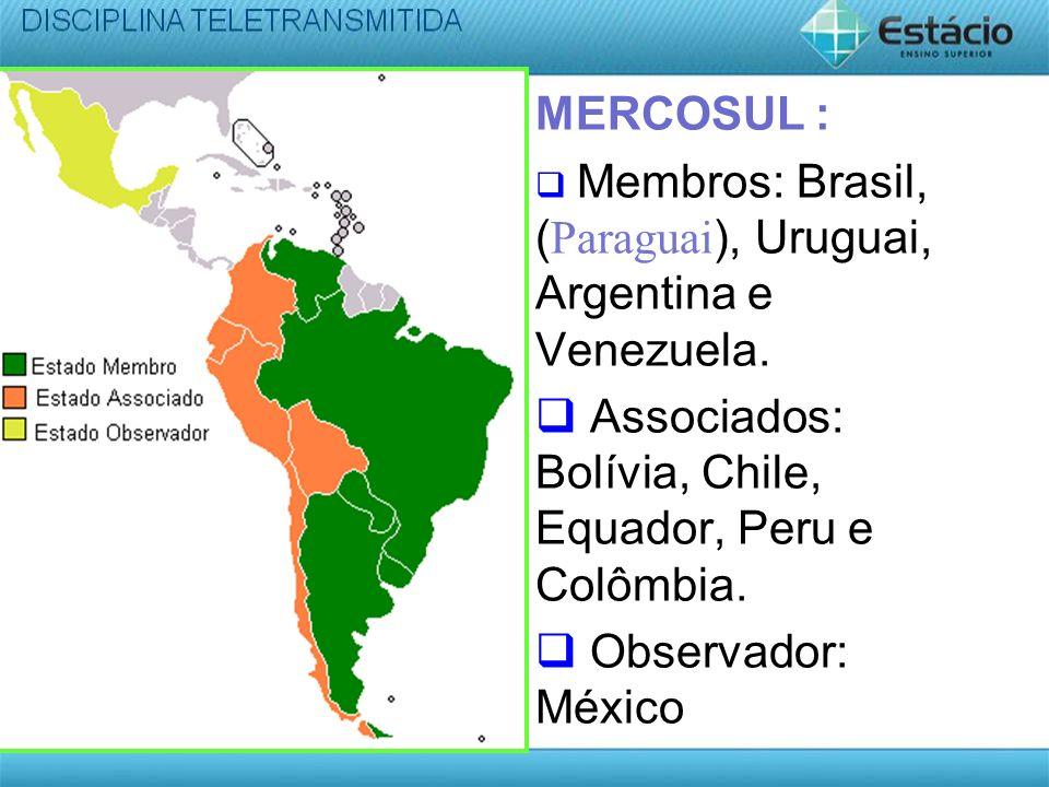 MERCOSUL : Membros: Brasil, (Paraguai), Uruguai, Argentina e Venezuela. Associados: Bolívia, Chile, Equador, Peru e Colômbia. Observador: México