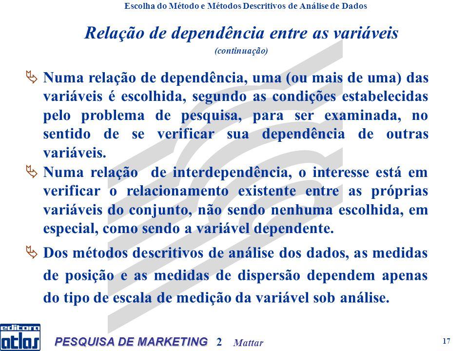 Mattar PESQUISA DE MARKETING 2 17 Escolha do Método e Métodos Descritivos de Análise de Dados Relação de dependência entre as variáveis (continuação) Numa relação de dependência, uma (ou mais de uma) das variáveis é escolhida, segundo as condições estabelecidas pelo problema de pesquisa, para ser examinada, no sentido de se verificar sua dependência de outras variáveis.