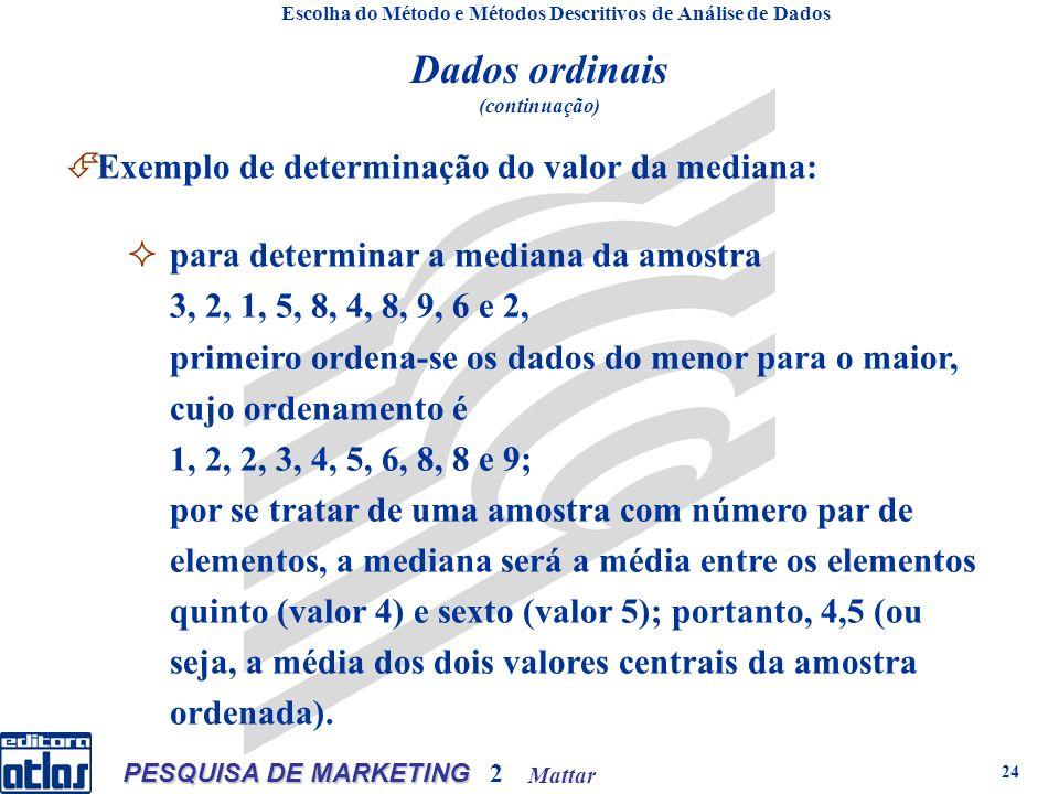 Mattar PESQUISA DE MARKETING 2 24 Escolha do Método e Métodos Descritivos de Análise de Dados Dados ordinais (continuação) Exemplo de determinação do valor da mediana: para determinar a mediana da amostra 3, 2, 1, 5, 8, 4, 8, 9, 6 e 2, primeiro ordena-se os dados do menor para o maior, cujo ordenamento é 1, 2, 2, 3, 4, 5, 6, 8, 8 e 9; por se tratar de uma amostra com número par de elementos, a mediana será a média entre os elementos quinto (valor 4) e sexto (valor 5); portanto, 4,5 (ou seja, a média dos dois valores centrais da amostra ordenada).