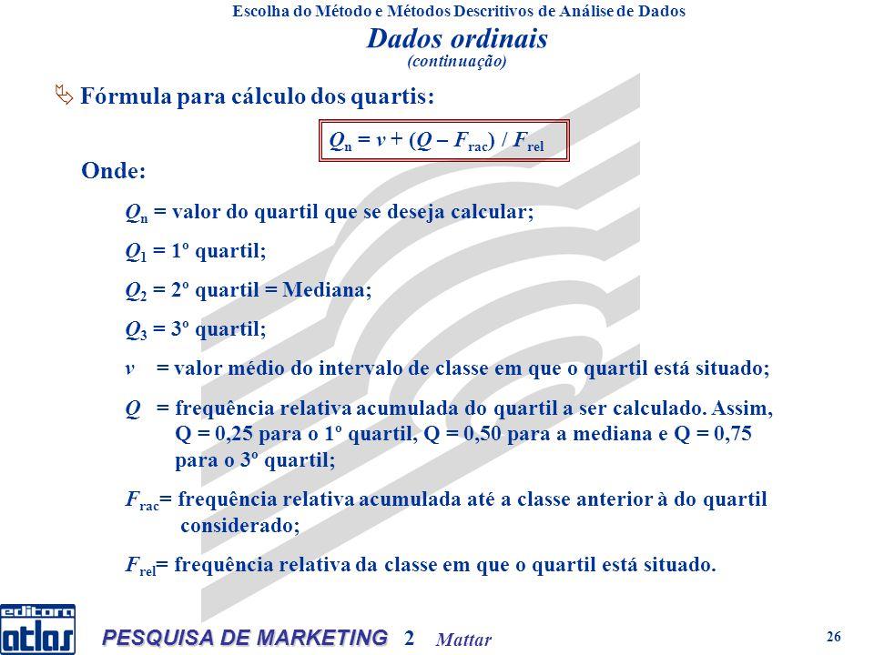 Mattar PESQUISA DE MARKETING 2 26 Onde: Q n = valor do quartil que se deseja calcular; Q 1 = 1º quartil; Q 2 = 2º quartil = Mediana; Q 3 = 3º quartil; ν = valor médio do intervalo de classe em que o quartil está situado; Q = frequência relativa acumulada do quartil a ser calculado.