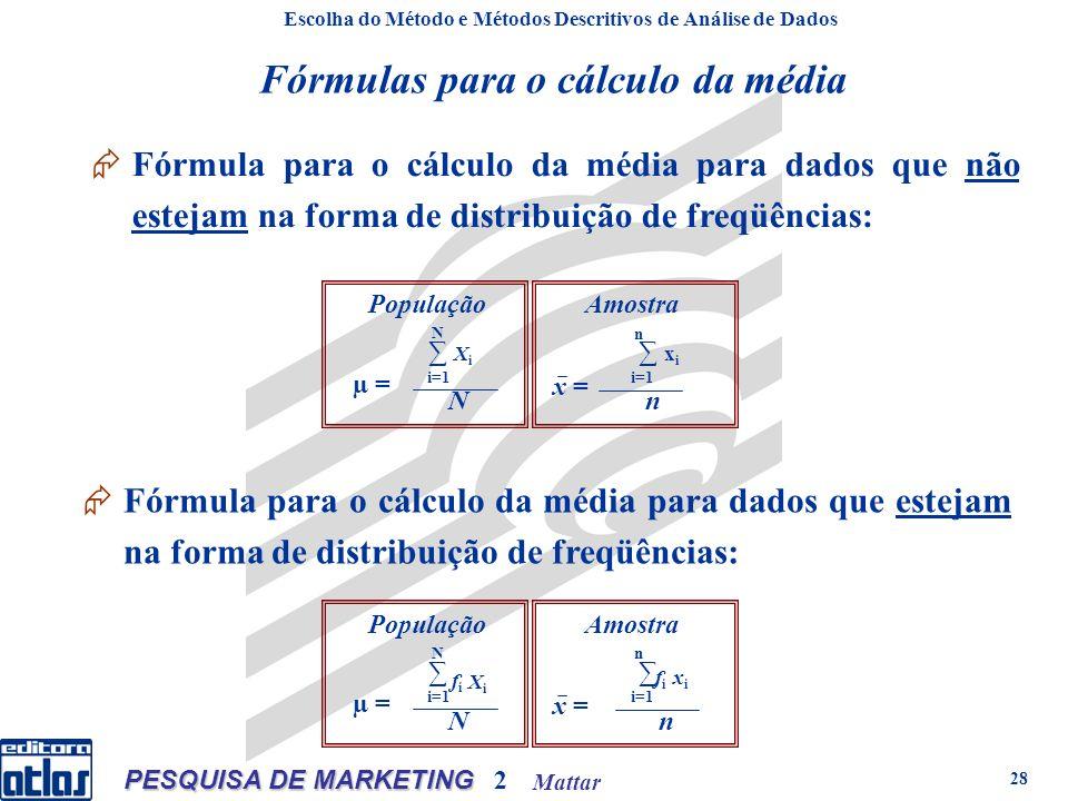 Mattar PESQUISA DE MARKETING 2 28 População X i N i=1 N µ = Amostra x i n i=1 n x = Escolha do Método e Métodos Descritivos de Análise de Dados Dados intervalares Fórmula para o cálculo da média para dados que não estejam na forma de distribuição de freqüências: Escolha do Método e Métodos Descritivos de Análise de Dados Fórmula para o cálculo da média para dados que estejam na forma de distribuição de freqüências: População N i=1 N µ = Amostra n i=1 n x = fifi XiXi xixi fifi Fórmulas para o cálculo da média