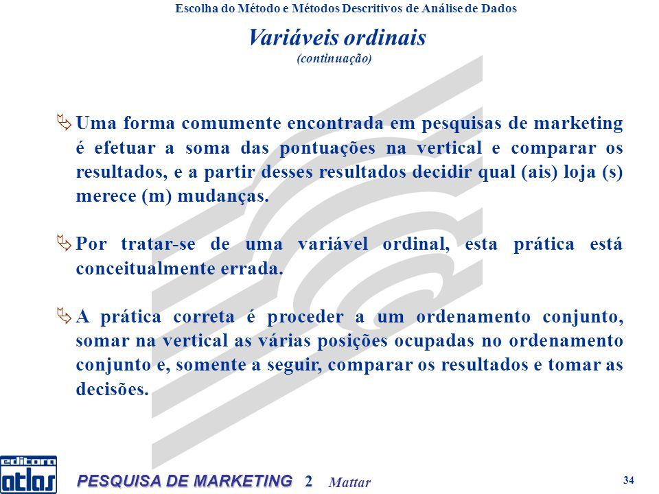 Mattar PESQUISA DE MARKETING 2 34 Escolha do Método e Métodos Descritivos de Análise de Dados Variáveis ordinais (continuação) Uma forma comumente encontrada em pesquisas de marketing é efetuar a soma das pontuações na vertical e comparar os resultados, e a partir desses resultados decidir qual (ais) loja (s) merece (m) mudanças.