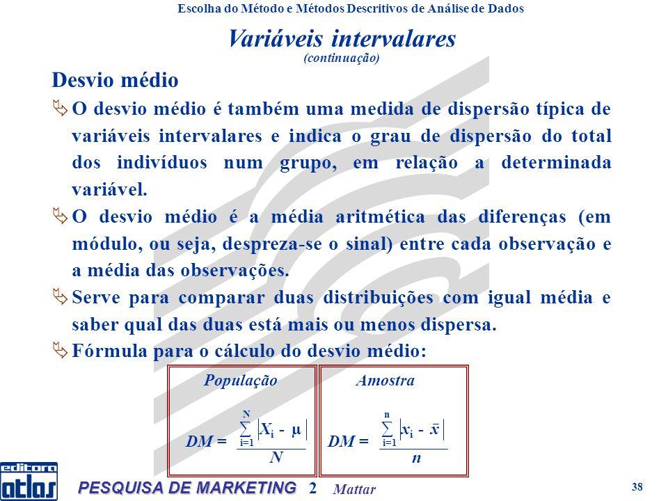 Mattar PESQUISA DE MARKETING 2 38 População i=1 N DM = X i - µ N Amostra i=1 n DM = x i - x n Desvio médio O desvio médio é também uma medida de dispersão típica de variáveis intervalares e indica o grau de dispersão do total dos indivíduos num grupo, em relação a determinada variável.