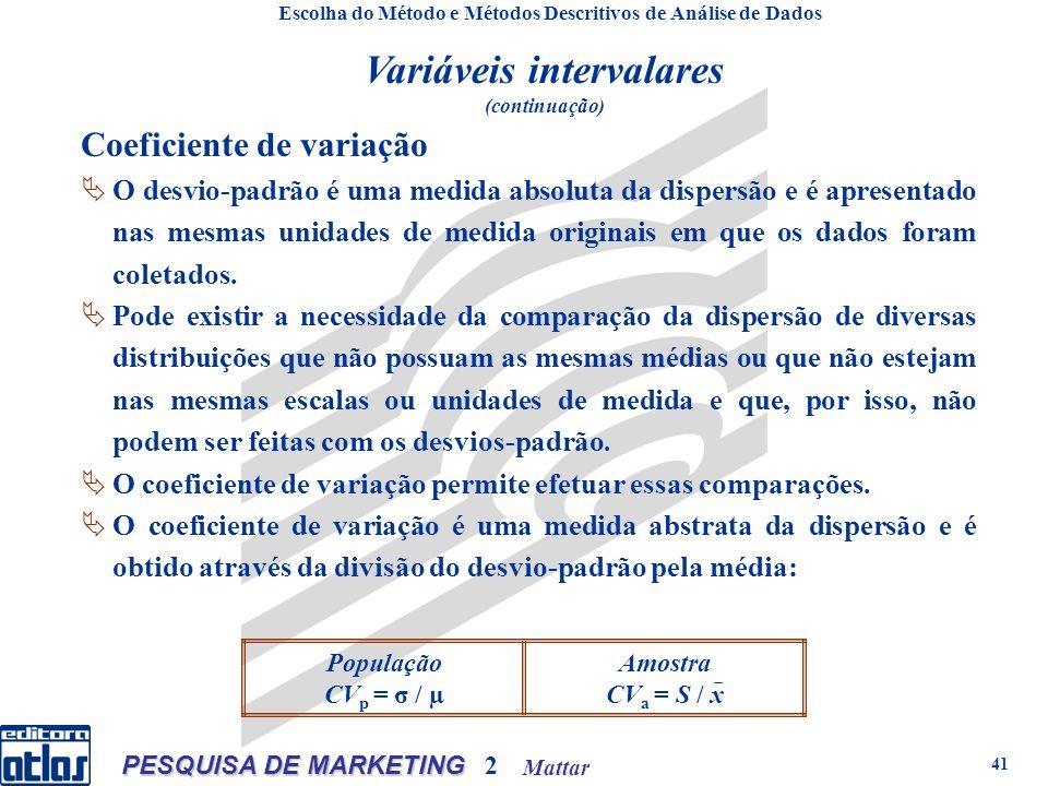 Mattar PESQUISA DE MARKETING 2 41 Amostra CV a = S / x População CV p = σ / µ Coeficiente de variação O desvio-padrão é uma medida absoluta da dispersão e é apresentado nas mesmas unidades de medida originais em que os dados foram coletados.