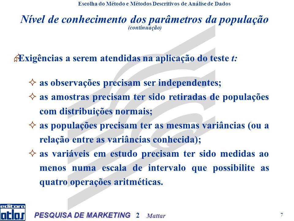 Mattar PESQUISA DE MARKETING 2 7 Escolha do Método e Métodos Descritivos de Análise de Dados Nível de conhecimento dos parâmetros da população (continuação) Exigências a serem atendidas na aplicação do teste t: as observações precisam ser independentes; as amostras precisam ter sido retiradas de populações com distribuições normais; as populações precisam ter as mesmas variâncias (ou a relação entre as variâncias conhecida); as variáveis em estudo precisam ter sido medidas ao menos numa escala de intervalo que possibilite as quatro operações aritméticas.