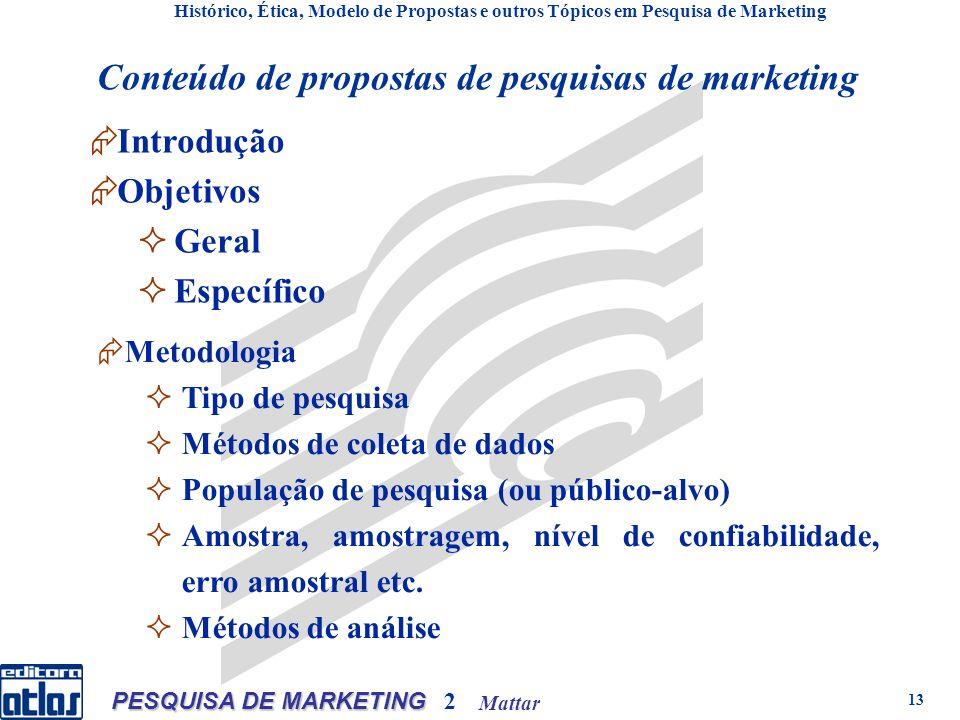 Mattar PESQUISA DE MARKETING 2 13 Introdução Objetivos Geral Específico Histórico, Ética, Modelo de Propostas e outros Tópicos em Pesquisa de Marketing Conteúdo de propostas de pesquisas de marketing Metodologia Tipo de pesquisa Métodos de coleta de dados População de pesquisa (ou público-alvo) Amostra, amostragem, nível de confiabilidade, erro amostral etc.