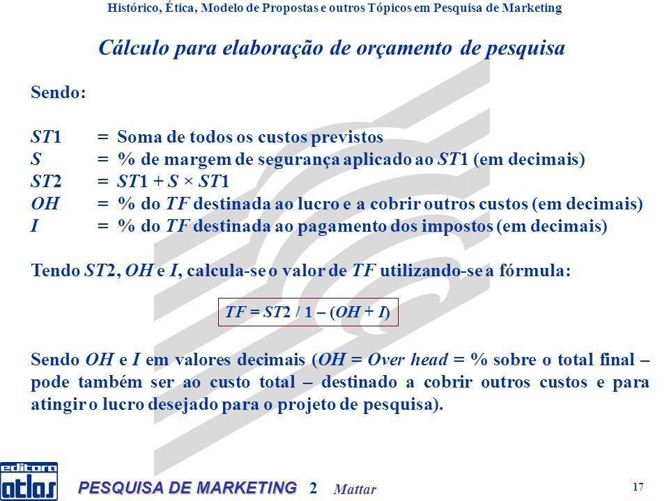 Mattar PESQUISA DE MARKETING 2 17 Cálculo para elaboração de orçamento de pesquisa Histórico, Ética, Modelo de Propostas e outros Tópicos em Pesquisa de Marketing Sendo: ST1= Soma de todos os custos previstos S= % de margem de segurança aplicado ao ST1 (em decimais) ST2= ST1 + S × ST1 OH= % do TF destinada ao lucro e a cobrir outros custos (em decimais) I= % do TF destinada ao pagamento dos impostos (em decimais) Tendo ST2, OH e I, calcula-se o valor de TF utilizando-se a fórmula: Sendo OH e I em valores decimais (OH = Over head = % sobre o total final – pode também ser ao custo total – destinado a cobrir outros custos e para atingir o lucro desejado para o projeto de pesquisa).
