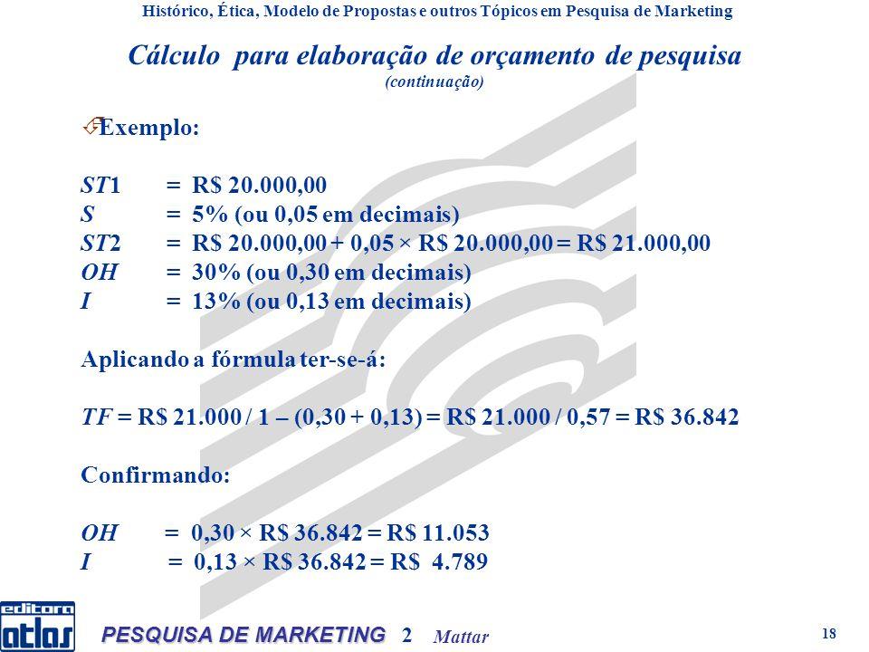 Mattar PESQUISA DE MARKETING 2 18 Cálculo para elaboração de orçamento de pesquisa (continuação) Histórico, Ética, Modelo de Propostas e outros Tópicos em Pesquisa de Marketing E xemplo: ST1= R$ 20.000,00 S= 5% (ou 0,05 em decimais) ST2= R$ 20.000,00 + 0,05 × R$ 20.000,00 = R$ 21.000,00 OH= 30% (ou 0,30 em decimais) I= 13% (ou 0,13 em decimais) Aplicando a fórmula ter-se-á: TF = R$ 21.000 / 1 – (0,30 + 0,13) = R$ 21.000 / 0,57 = R$ 36.842 Confirmando: OH = 0,30 × R$ 36.842 = R$ 11.053 I = 0,13 × R$ 36.842 = R$ 4.789