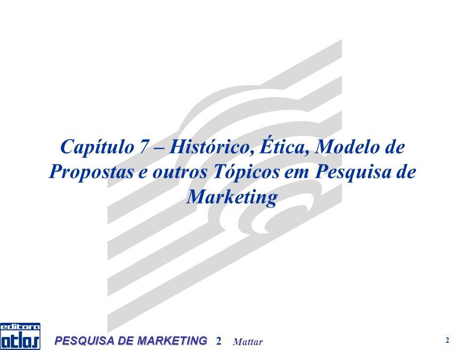 Mattar PESQUISA DE MARKETING 2 2 Capítulo 7 – Histórico, Ética, Modelo de Propostas e outros Tópicos em Pesquisa de Marketing