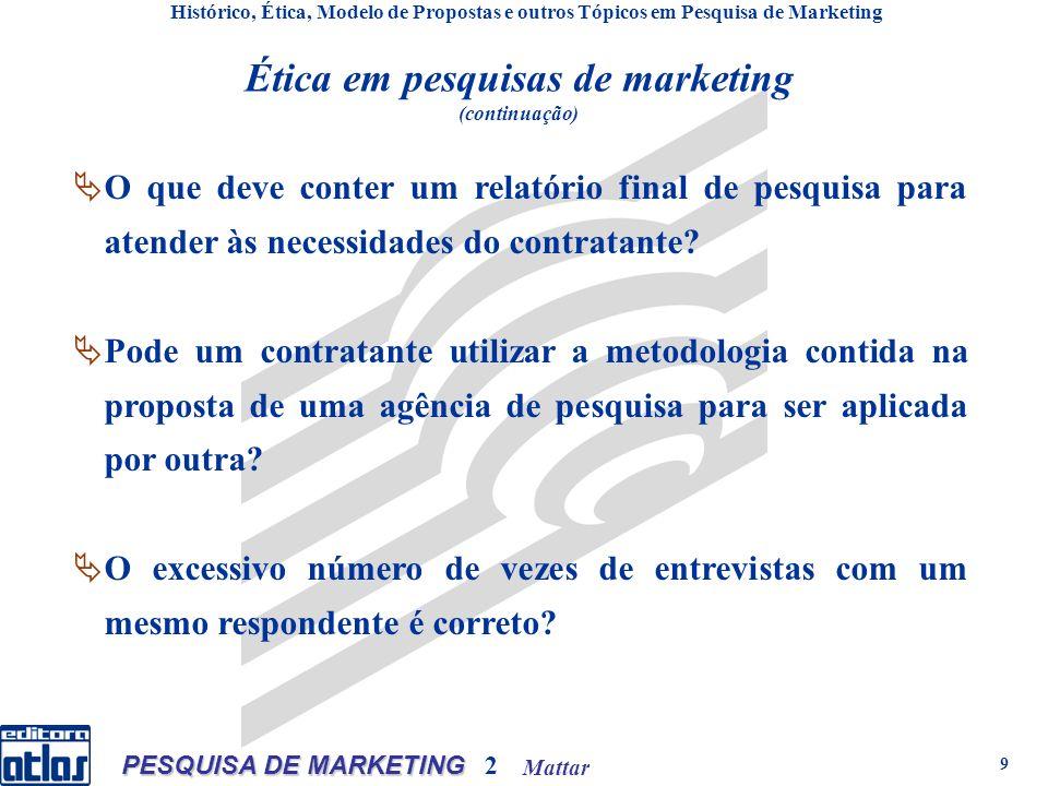 Mattar PESQUISA DE MARKETING 2 9 Ética em pesquisas de marketing (continuação) Histórico, Ética, Modelo de Propostas e outros Tópicos em Pesquisa de Marketing O que deve conter um relatório final de pesquisa para atender às necessidades do contratante.