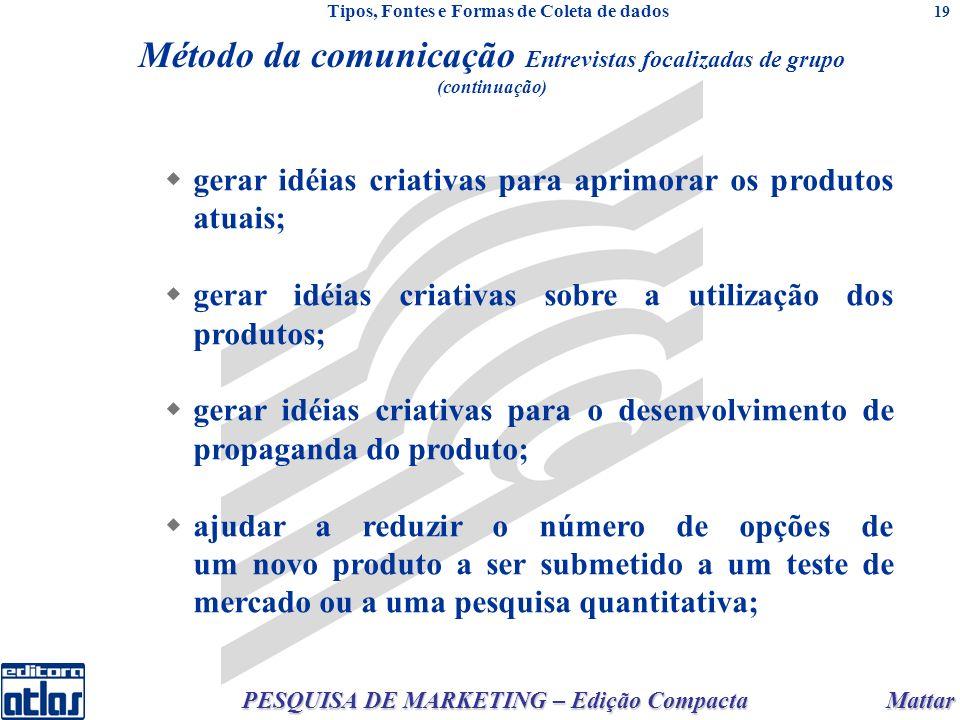 Mattar PESQUISA DE MARKETING – Edição Compacta 19 gerar idéias criativas para aprimorar os produtos atuais; gerar idéias criativas sobre a utilização dos produtos; gerar idéias criativas para o desenvolvimento de propaganda do produto; ajudar a reduzir o número de opções de um novo produto a ser submetido a um teste de mercado ou a uma pesquisa quantitativa; Método da comunicação Entrevistas focalizadas de grupo (continuação) Tipos, Fontes e Formas de Coleta de dados