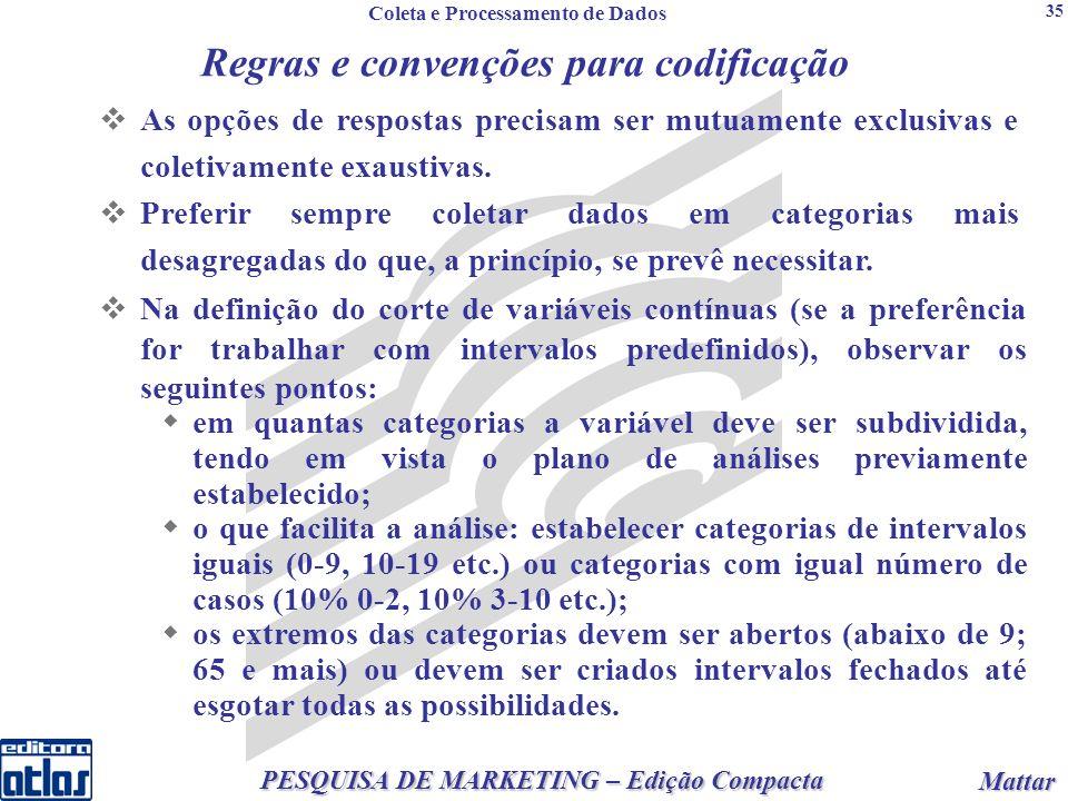 2 PESQUISA DE MARKETING – Edição Compacta Mattar Mattar 35 Regras e convenções para codificação Na definição do corte de variáveis contínuas (se a preferência for trabalhar com intervalos predefinidos), observar os seguintes pontos: em quantas categorias a variável deve ser subdividida, tendo em vista o plano de análises previamente estabelecido; o que facilita a análise: estabelecer categorias de intervalos iguais (0-9, 10-19 etc.) ou categorias com igual número de casos (10% 0-2, 10% 3-10 etc.); os extremos das categorias devem ser abertos (abaixo de 9; 65 e mais) ou devem ser criados intervalos fechados até esgotar todas as possibilidades.