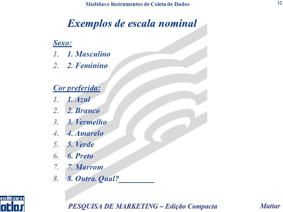 Mattar Mattar PESQUISA DE MARKETING – Edição Compacta 12 Exemplos de escala nominal Sexo: 1.1. Masculino 2.2. Feminino Cor preferida: 1.1. Azul 2.2. B