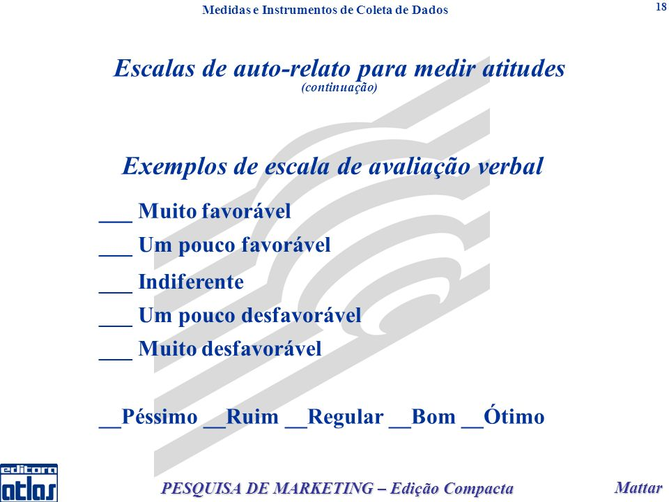 Mattar Mattar PESQUISA DE MARKETING – Edição Compacta 18 Exemplos de escala de avaliação verbal ___ Muito favorável ___ Um pouco favorável ___ Indifer