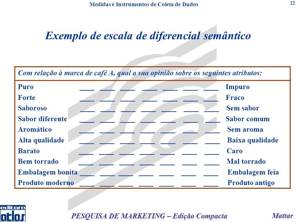 Mattar Mattar PESQUISA DE MARKETING – Edição Compacta 22 Exemplo de escala de diferencial semântico Com relação à marca de café A, qual a sua opinião