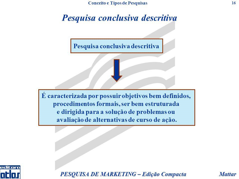 Mattar PESQUISA DE MARKETING – Edição Compacta 16 Pesquisa conclusiva descritiva É caracterizada por possuir objetivos bem definidos, procedimentos fo