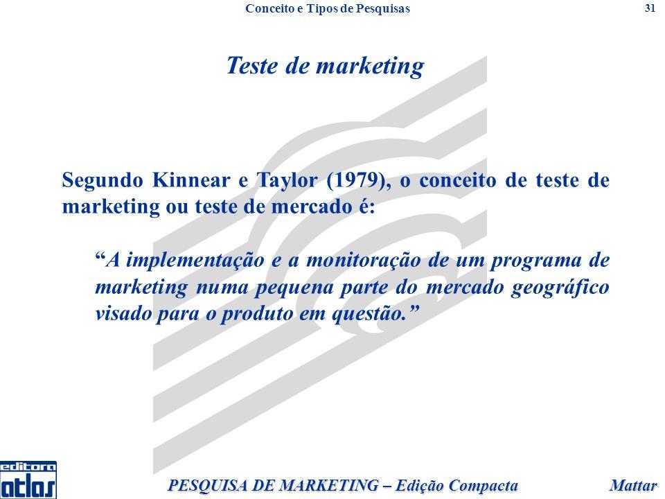 Mattar PESQUISA DE MARKETING – Edição Compacta 31 Teste de marketing Segundo Kinnear e Taylor (1979), o conceito de teste de marketing ou teste de mercado é: A implementação e a monitoração de um programa de marketing numa pequena parte do mercado geográfico visado para o produto em questão.