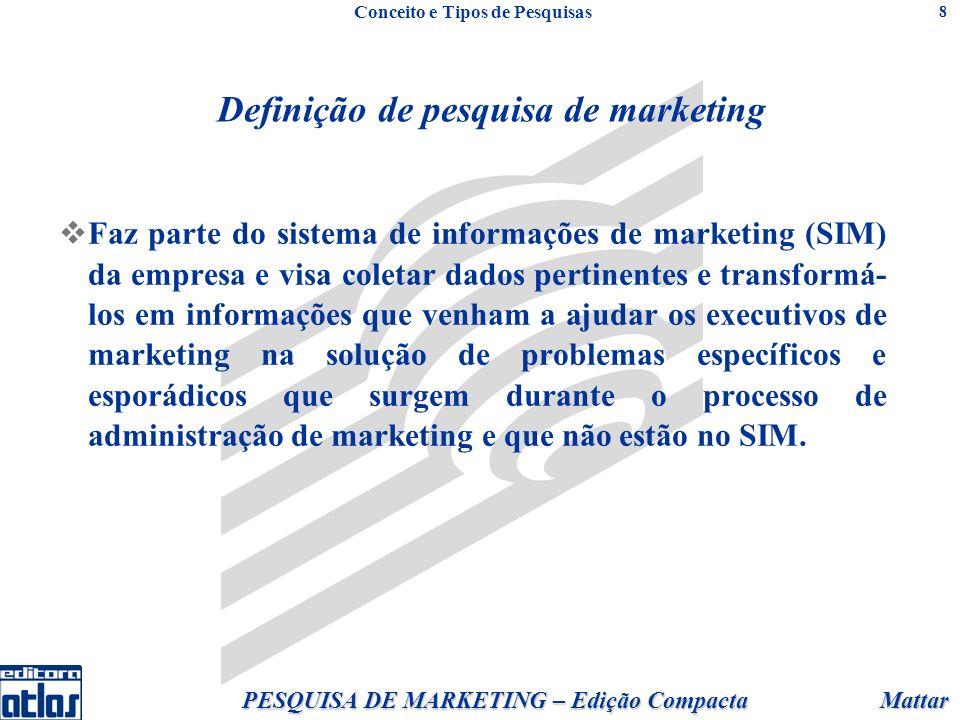 Mattar PESQUISA DE MARKETING – Edição Compacta 8 Definição de pesquisa de marketing Faz parte do sistema de informações de marketing (SIM) da empresa