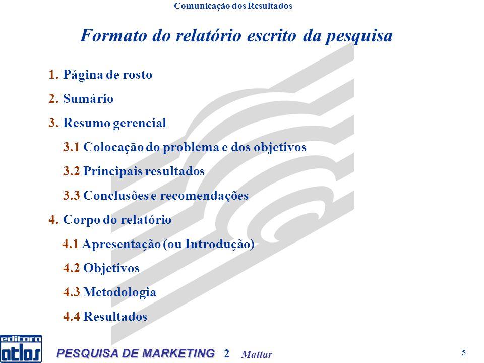 Mattar PESQUISA DE MARKETING 2 5 Formato do relatório escrito da pesquisa Comunicação dos Resultados 1.Página de rosto 2.Sumário 3.Resumo gerencial 3.1 Colocação do problema e dos objetivos 3.2 Principais resultados 3.3 Conclusões e recomendações 4.Corpo do relatório 4.1 Apresentação (ou Introdução) 4.2 Objetivos 4.3 Metodologia 4.4 Resultados