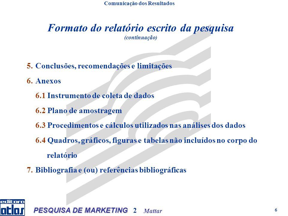 Mattar PESQUISA DE MARKETING 2 6 Formato do relatório escrito da pesquisa (continuação) Comunicação dos Resultados 5.Conclusões, recomendações e limitações 6.Anexos 6.1 Instrumento de coleta de dados 6.2 Plano de amostragem 6.3 Procedimentos e cálculos utilizados nas análises dos dados 6.4 Quadros, gráficos, figuras e tabelas não incluídos no corpo do relatório 7.Bibliografia e (ou) referências bibliográficas