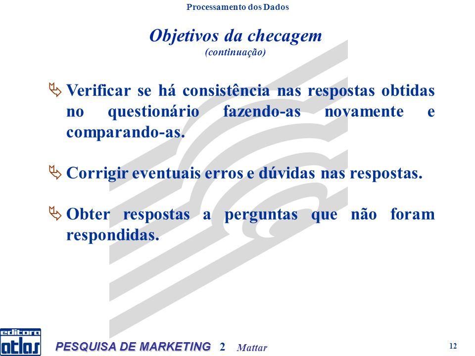 Mattar PESQUISA DE MARKETING 2 12 Objetivos da checagem (continuação) Processamento dos Dados Verificar se há consistência nas respostas obtidas no questionário fazendo-as novamente e comparando-as.