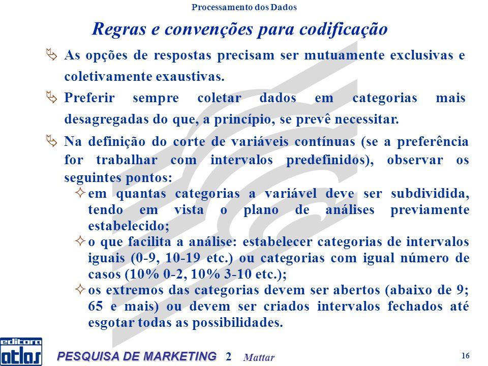 Mattar PESQUISA DE MARKETING 2 16 Regras e convenções para codificação Processamento dos Dados Na definição do corte de variáveis contínuas (se a preferência for trabalhar com intervalos predefinidos), observar os seguintes pontos: em quantas categorias a variável deve ser subdividida, tendo em vista o plano de análises previamente estabelecido; o que facilita a análise: estabelecer categorias de intervalos iguais (0-9, 10-19 etc.) ou categorias com igual número de casos (10% 0-2, 10% 3-10 etc.); os extremos das categorias devem ser abertos (abaixo de 9; 65 e mais) ou devem ser criados intervalos fechados até esgotar todas as possibilidades.