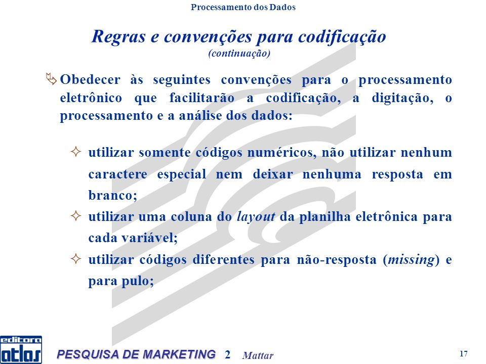 Mattar PESQUISA DE MARKETING 2 17 Regras e convenções para codificação (continuação) Processamento dos Dados Obedecer às seguintes convenções para o p