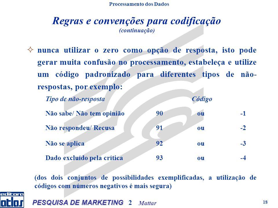 Mattar PESQUISA DE MARKETING 2 18 Regras e convenções para codificação (continuação) Processamento dos Dados nunca utilizar o zero como opção de respo