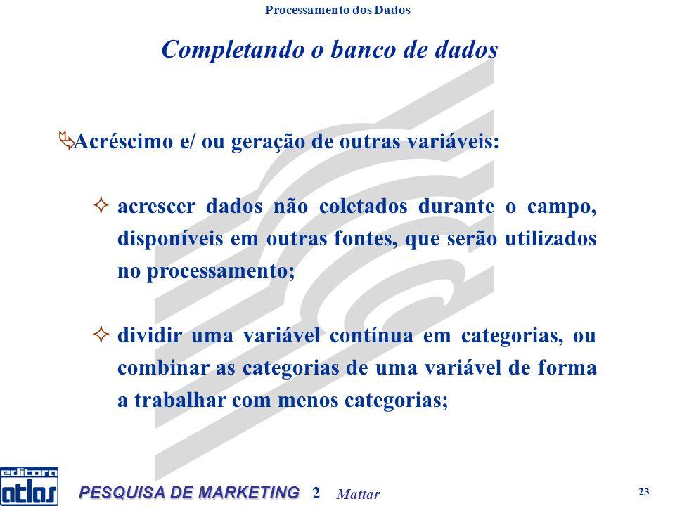 Mattar PESQUISA DE MARKETING 2 23 Processamento dos Dados Acréscimo e/ ou geração de outras variáveis: acrescer dados não coletados durante o campo, disponíveis em outras fontes, que serão utilizados no processamento; dividir uma variável contínua em categorias, ou combinar as categorias de uma variável de forma a trabalhar com menos categorias; Completando o banco de dados