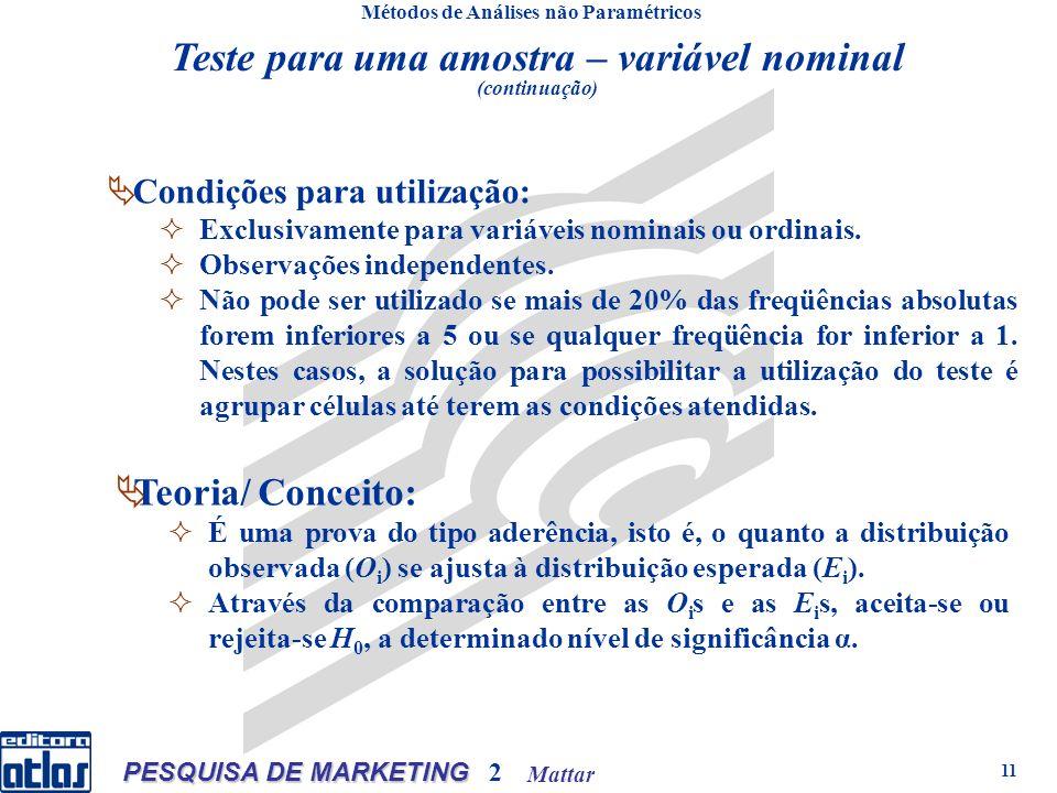 Mattar PESQUISA DE MARKETING 2 11 Teste para uma amostra – variável nominal (continuação) Métodos de Análises não Paramétricos Condições para utilização: Exclusivamente para variáveis nominais ou ordinais.