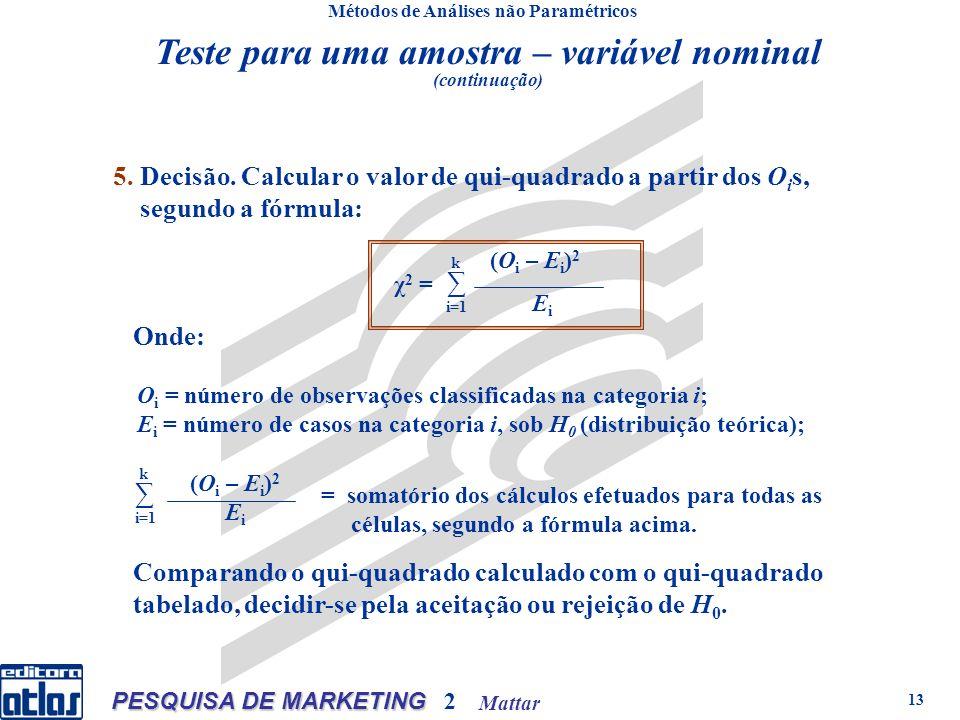 Mattar PESQUISA DE MARKETING 2 13 Métodos de Análises não Paramétricos 5. Decisão. Calcular o valor de qui-quadrado a partir dos O i s, segundo a fórm
