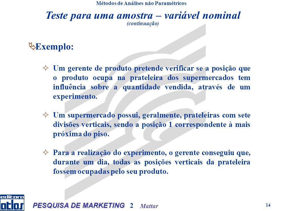 Mattar PESQUISA DE MARKETING 2 14 Teste para uma amostra – variável nominal (continuação) Métodos de Análises não Paramétricos Exemplo: Um gerente de