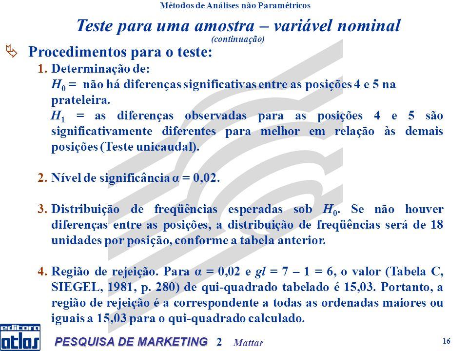 Mattar PESQUISA DE MARKETING 2 16 Métodos de Análises não Paramétricos Procedimentos para o teste: 1.Determinação de: H 0 = não há diferenças significativas entre as posições 4 e 5 na prateleira.