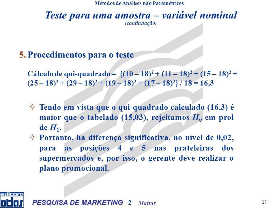 Mattar PESQUISA DE MARKETING 2 17 Métodos de Análises não Paramétricos 5.Procedimentos para o teste Cálculo de qui-quadrado = {(10 – 18) 2 + (11 – 18) 2 + (15 – 18) 2 + (25 – 18) 2 + (29 – 18) 2 + (19 – 18) 2 + (17 – 18) 2 } / 18 = 16,3 Teste para uma amostra – variável nominal (continuação) Tendo em vista que o qui-quadrado calculado (16,3) é maior que o tabelado (15,03), rejeitamos H 0 em prol de H 1.