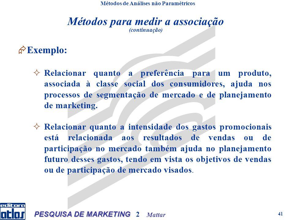 Mattar PESQUISA DE MARKETING 2 41 Métodos de Análises não Paramétricos Métodos para medir a associação (continuação) Exemplo: Relacionar quanto a preferência para um produto, associada à classe social dos consumidores, ajuda nos processos de segmentação de mercado e de planejamento de marketing.