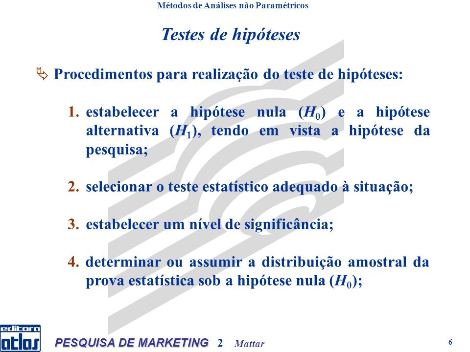 Mattar PESQUISA DE MARKETING 2 6 Testes de hipóteses Métodos de Análises não Paramétricos Procedimentos para realização do teste de hipóteses: 1.estabelecer a hipótese nula (H 0 ) e a hipótese alternativa (H 1 ), tendo em vista a hipótese da pesquisa; 2.selecionar o teste estatístico adequado à situação; 3.estabelecer um nível de significância; 4.