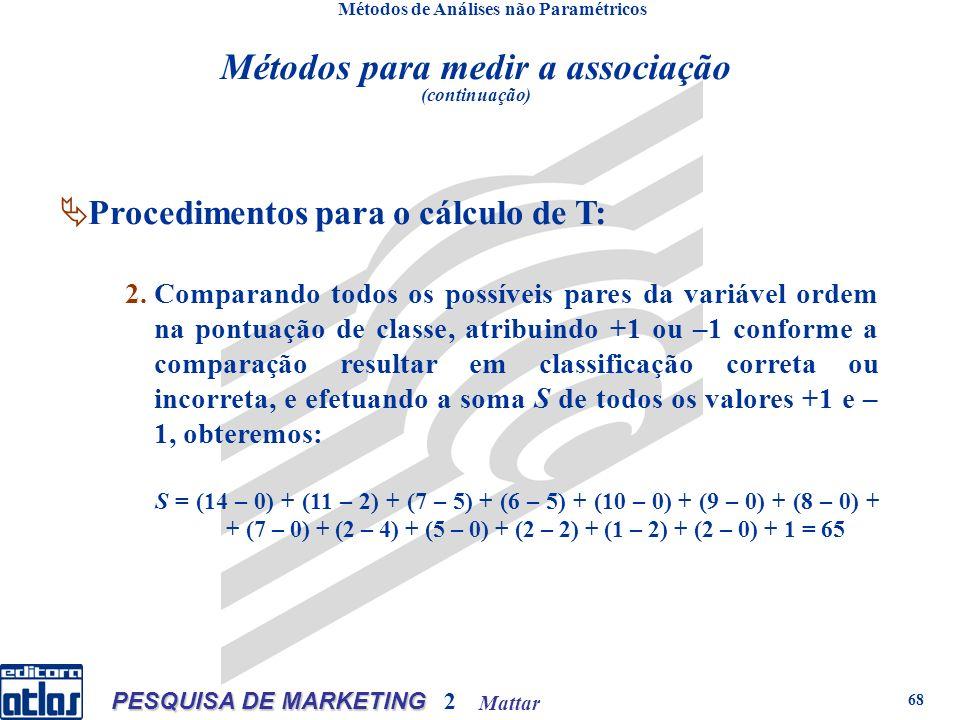 Mattar PESQUISA DE MARKETING 2 68 Métodos de Análises não Paramétricos Procedimentos para o cálculo de T: 2.Comparando todos os possíveis pares da variável ordem na pontuação de classe, atribuindo +1 ou –1 conforme a comparação resultar em classificação correta ou incorreta, e efetuando a soma S de todos os valores +1 e – 1, obteremos: S = (14 – 0) + (11 – 2) + (7 – 5) + (6 – 5) + (10 – 0) + (9 – 0) + (8 – 0) + + (7 – 0) + (2 – 4) + (5 – 0) + (2 – 2) + (1 – 2) + (2 – 0) + 1 = 65 Métodos para medir a associação (continuação)