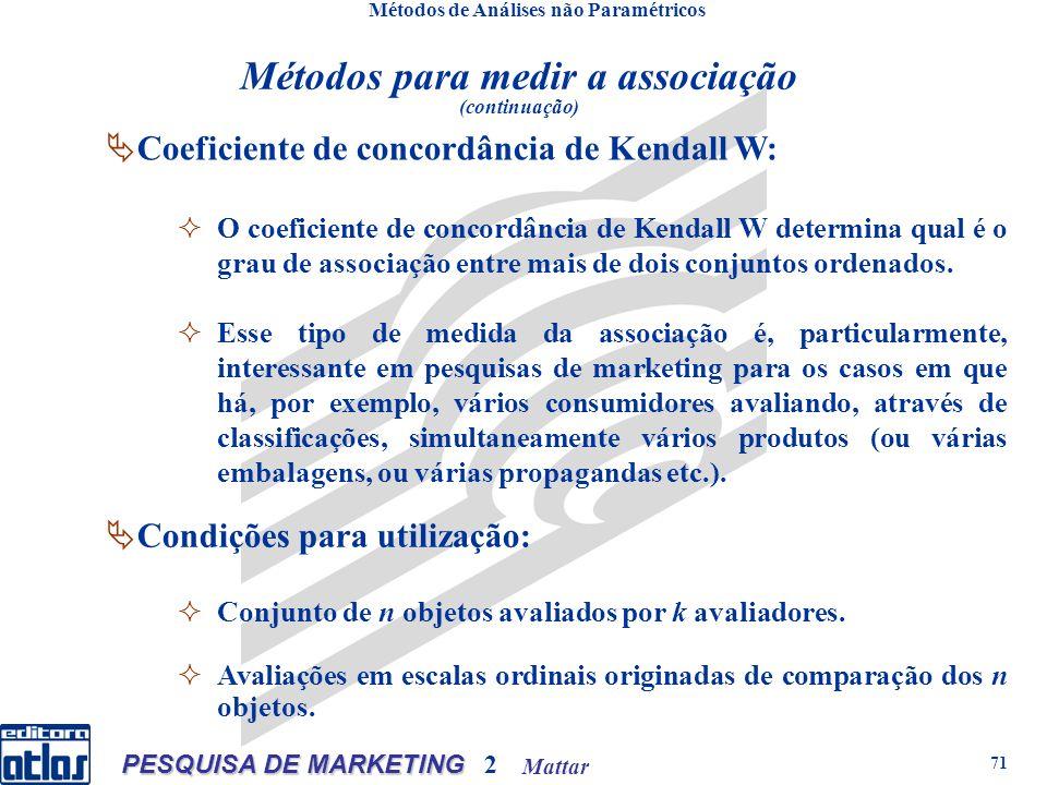 Mattar PESQUISA DE MARKETING 2 71 Métodos de Análises não Paramétricos Coeficiente de concordância de Kendall W: O coeficiente de concordância de Kendall W determina qual é o grau de associação entre mais de dois conjuntos ordenados.