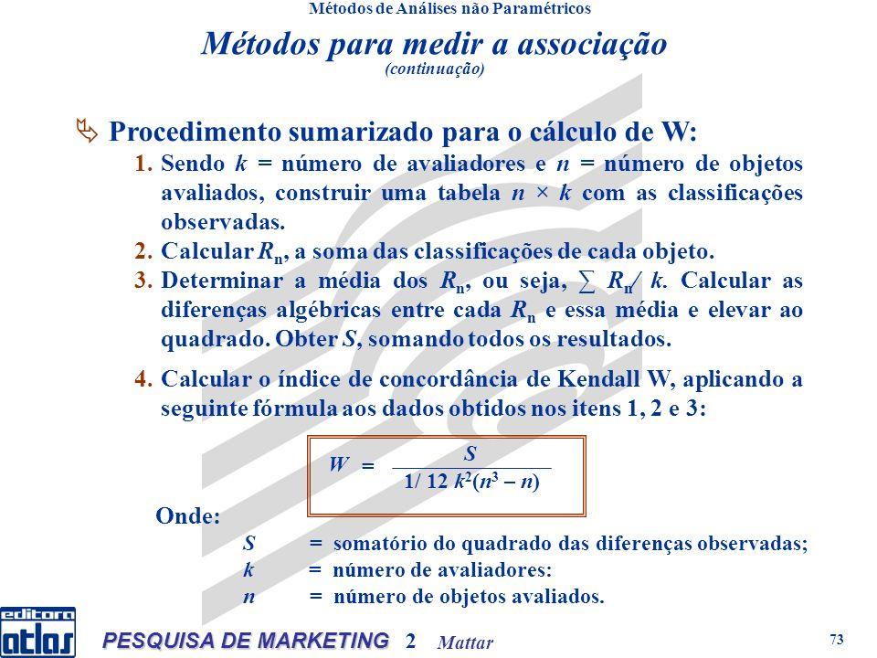 Mattar PESQUISA DE MARKETING 2 73 Métodos de Análises não Paramétricos Procedimento sumarizado para o cálculo de W: 1.Sendo k = número de avaliadores e n = número de objetos avaliados, construir uma tabela n × k com as classificações observadas.