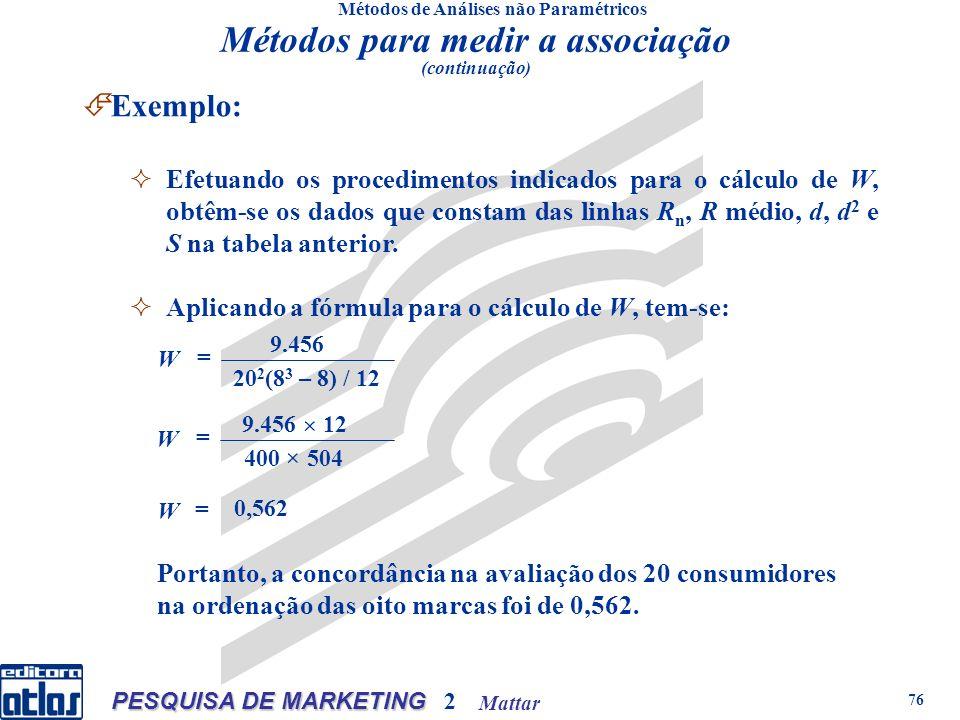 Mattar PESQUISA DE MARKETING 2 76 Métodos de Análises não Paramétricos Exemplo: Efetuando os procedimentos indicados para o cálculo de W, obtêm-se os dados que constam das linhas R n, R médio, d, d 2 e S na tabela anterior.