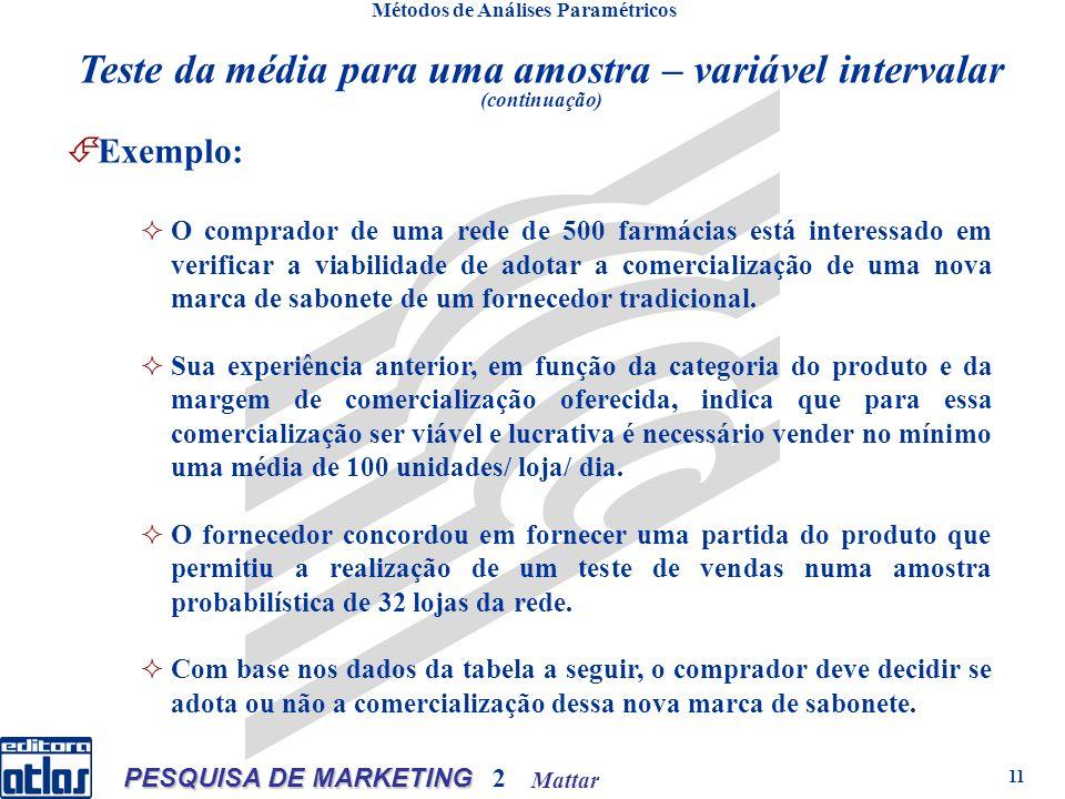 Mattar PESQUISA DE MARKETING 2 11 Métodos de Análises Paramétricos Exemplo: O comprador de uma rede de 500 farmácias está interessado em verificar a viabilidade de adotar a comercialização de uma nova marca de sabonete de um fornecedor tradicional.