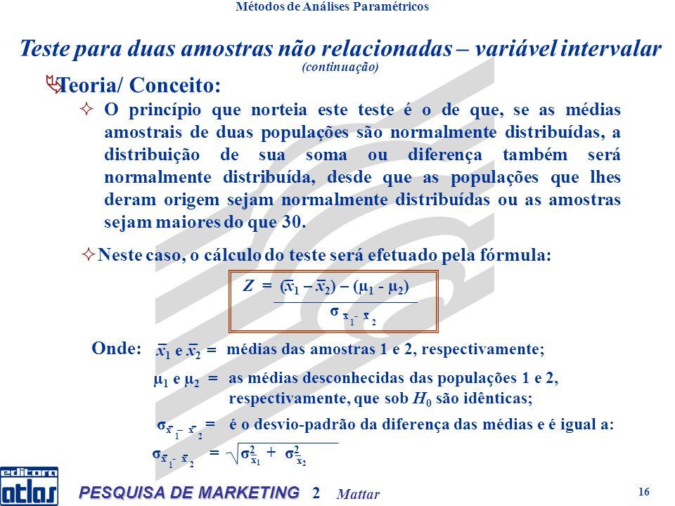 Mattar PESQUISA DE MARKETING 2 16 Neste caso, o cálculo do teste será efetuado pela fórmula: Z = (x 1 – x 2 ) – (µ 1 - µ 2 ) σ x - x 1 2 - __ - __ Onde: x 1 e x 2 = médias das amostras 1 e 2, respectivamente; µ 1 e µ 2 = as médias desconhecidas das populações 1 e 2, respectivamente, que sob H 0 são idênticas; σ x – x = 1 2 -- é o desvio-padrão da diferença das médias e é igual a: σ x - x = σ 2 + σ 2 x1x1 x2x2 - - 2 1 _ _ Teoria/ Conceito: O princípio que norteia este teste é o de que, se as médias amostrais de duas populações são normalmente distribuídas, a distribuição de sua soma ou diferença também será normalmente distribuída, desde que as populações que lhes deram origem sejam normalmente distribuídas ou as amostras sejam maiores do que 30.