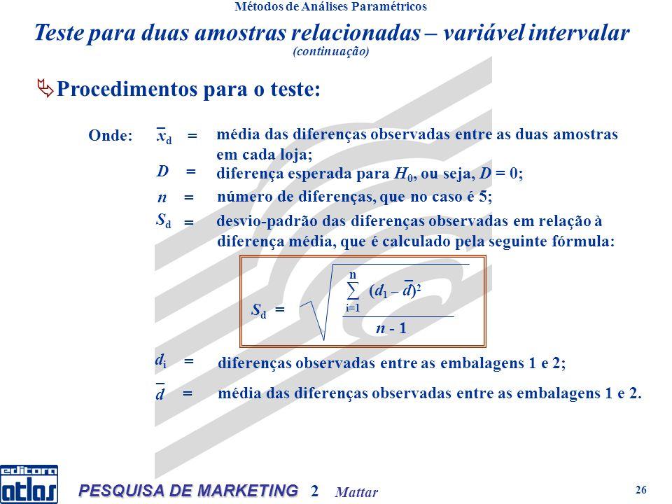 Mattar PESQUISA DE MARKETING 2 26 Métodos de Análises Paramétricos Procedimentos para o teste: Onde:xdxd _ = = = = média das diferenças observadas entre as duas amostras em cada loja; D diferença esperada para H 0, ou seja, D = 0; n número de diferenças, que no caso é 5; SdSd desvio-padrão das diferenças observadas em relação à diferença média, que é calculado pela seguinte fórmula: = didi diferenças observadas entre as embalagens 1 e 2; d = média das diferenças observadas entre as embalagens 1 e 2.