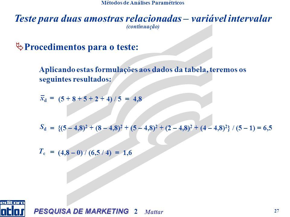 Mattar PESQUISA DE MARKETING 2 27 Métodos de Análises Paramétricos n qualquer: onden qualquer:onde Aplicando estas formulações aos dados da tabela, teremos os seguintes resultados: _ xdxd = = (5 + 8 + 5 + 2 + 4) / 5 = 4,8 SdSd {(5 – 4,8) 2 + (8 – 4,8) 2 + (5 – 4,8) 2 + (2 – 4,8) 2 + (4 – 4,8) 2 } / (5 – 1) = 6,5 = TcTc (4,8 – 0) / (6,5 / 4) = 1,6 Teste para duas amostras relacionadas – variável intervalar (continuação) Procedimentos para o teste: