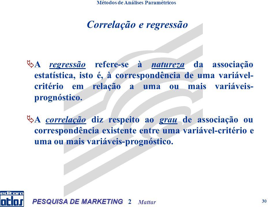 Mattar PESQUISA DE MARKETING 2 30 Métodos de Análises Paramétricos Correlação e regressão A regressão refere se à natureza da associação estatística, isto é, à correspondência de uma variável- critério em relação a uma ou mais variáveis- prognóstico.